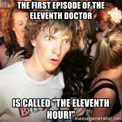 """sudden realization guy - The first episode of the eleventh doctor Is called """"the eleventh hour!"""""""