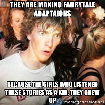 sudden realization guy - They are making faiirytale adaptaions Because the girls who listened these stories as a kid, they grew up