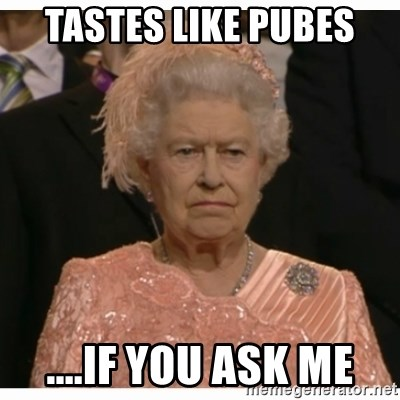 Unimpressed Queen - TASTES LIKE PUBES ....IF YOU ASK ME