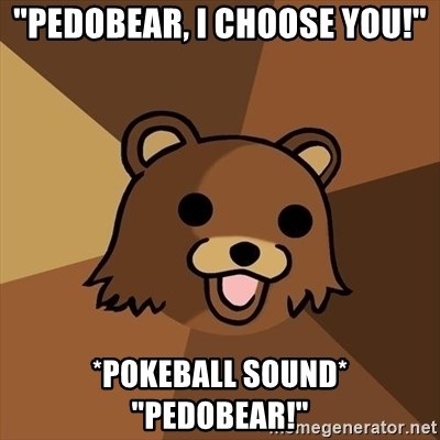 "Pedobear - ""Pedobear, i choose you!"" *pokeball sound* ""Pedobear!"""