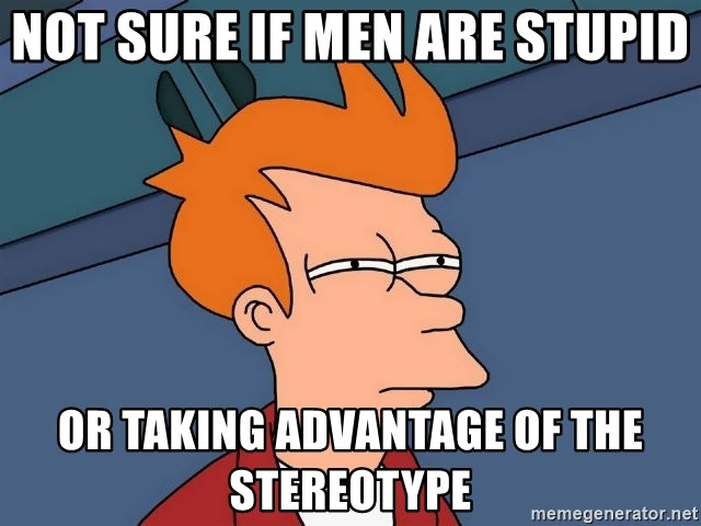 Futurama Fry - NOT SURE IF MEN ARE STUPID OR TAKING ADVANTAGE OF THE STEREOTYPE