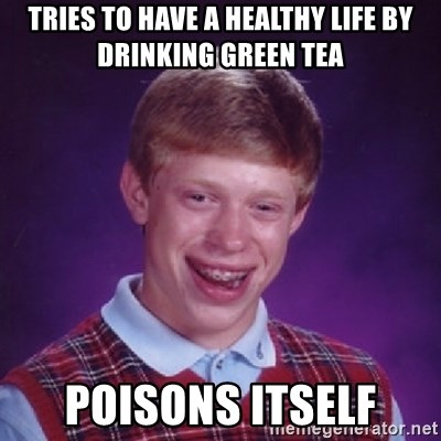 Bad Luck Brian - Tries to have a healthy life by drinking green tea poisons itself