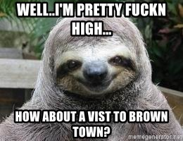 Sexual Sloth - WELL..I'M PRETTY FUCKN HIGH... HOW ABOUT A VIST TO BROWN TOWN?