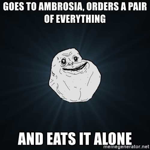 Forever Alone - Goes to Ambrosia, Orders a pair of everything And eats it alone