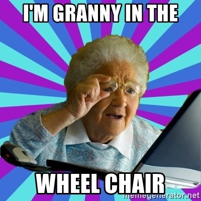 old lady - I'M GRANNY IN THE WHEEL CHAIR