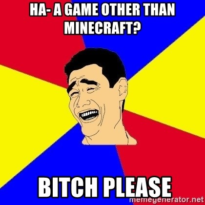 journalist - Ha- A Game other than Minecraft?  Bitch Please