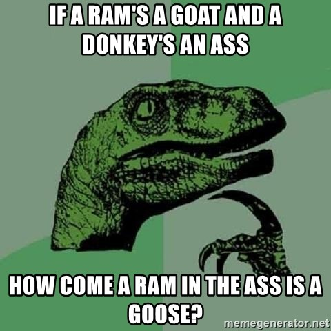 Philosoraptor - If a ram's a goat and a donkey's an ass How come a ram in the ass is a goose?