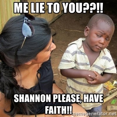 So You're Telling me - ME LIE TO YOU??!! SHANNON PLEASE, HAVE FAITH!!