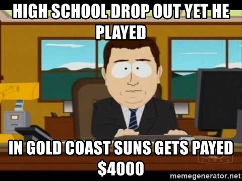 Aand Its Gone - HIGH SCHOOL DROP OUT YET HE PLAYED IN GOLD COAST SUNS GETS PAYED $4000