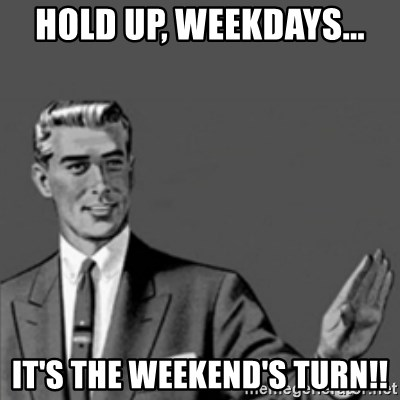 Correction Guy - hold up, weekdays... it's the weekend's turn!!