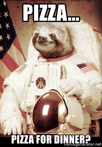 space sloth - Pizza... Pizza for dinner?