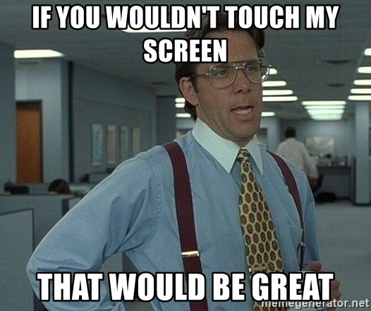 Bill Lumbergh - If you wouldn't touch my screen That would be great