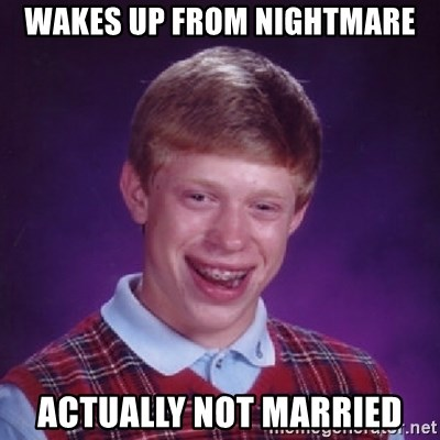 Bad Luck Brian - wakes up from nightmare actually not married
