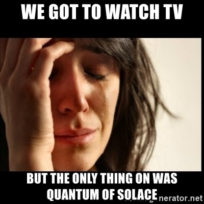 First World Problems - We got to watch tv But the only thing on was quantUm of solace
