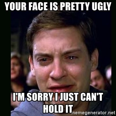 crying peter parker - YOUR FACE IS PRETTY UGLY I'M SORRY I JUST CAN'T HOLD IT