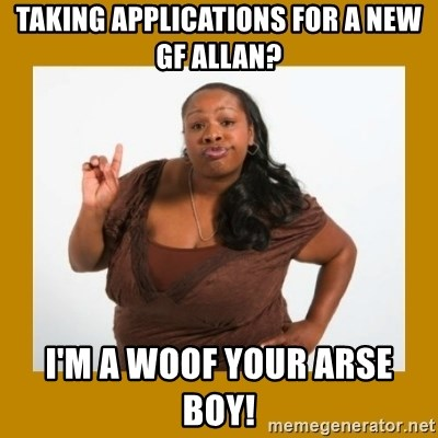 Angry Black Woman - TAKING APPLICATIONS FOR A NEW GF ALLAN? I'M A WOOF YOUR ARSE BOY!
