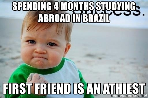 success baby - Spending 4 Months Studying Abroad in Brazil First friend is an athiest