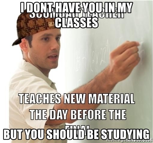 Scumbag Teacher - I dont have you in my classes but you should be studying