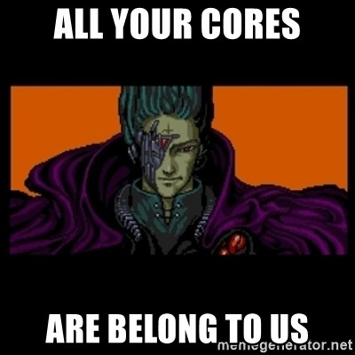 All your base are belong to us - All Your cores are belong to us