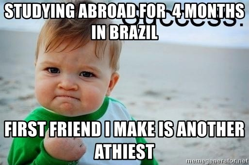 success baby - Studying Abroad for  4 months in brazil first friend i make is another athiest