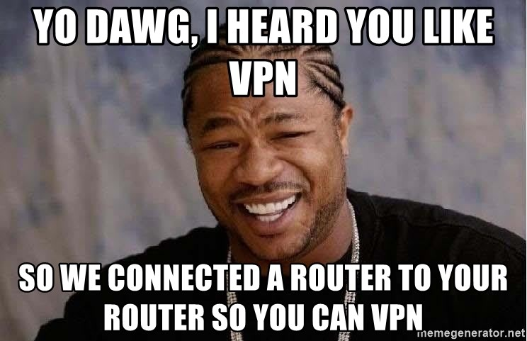 Yo Dawg - YO DAWG, I HEARD YOU LIKE VPN SO WE CONNECTED A ROUTER TO YOUR ROUTER SO YOU CAN VPN
