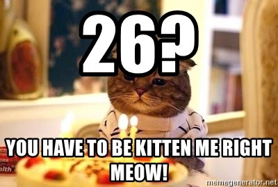 Birthday Cat - 26? You have to be kitten me right meow!