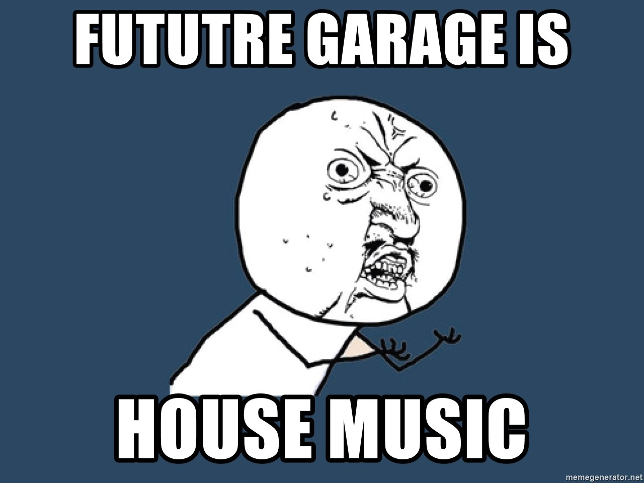 Y U No - Fututre Garage is HOUSE MUSIC