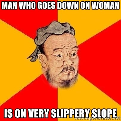 Wise Confucius - MAN WHO GOES down on woman is on very slippery slope