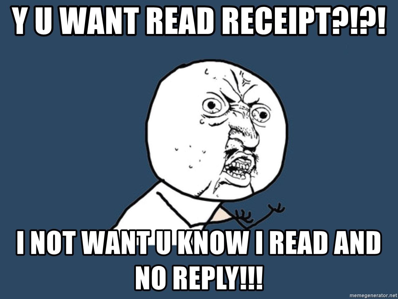 Y U No - y u want read receipt?!?! i not want u know i read and no reply!!!