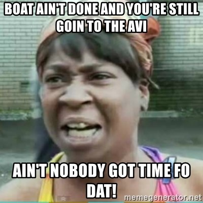 Sweet Brown Meme - Boat ain't done and you're still goin to the avi Ain't nobody got time fo dat!