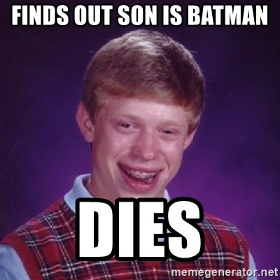 Bad Luck Brian - finds out son is batman  dies