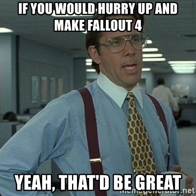 Yeah that'd be great... - If you would hurry up and make fallout 4 Yeah, that'd be great
