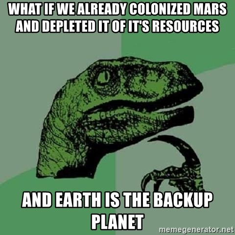 Philosoraptor - what if we already colonized mars and depleted it of it's resources and earth is the backup planet