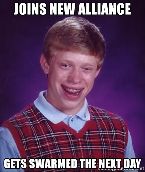 Bad Luck Brian - Joins new alliance  gets swarmed the next day