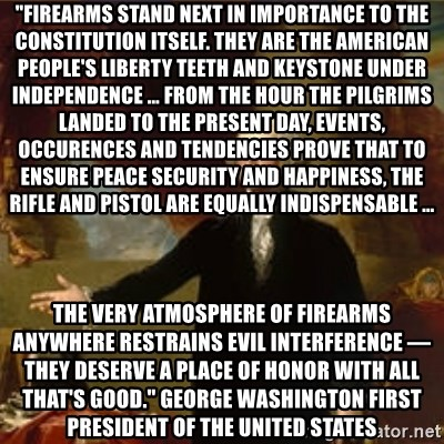 """george washington - """"Firearms stand next in importance to the constitution itself. They are the American people's liberty teeth and keystone under independence … from the hour the Pilgrims landed to the present day, events, occurences and tendencies prove that to ensure peace security and happiness, the rifle and pistol are equally indispensable … the very atmosphere of firearms anywhere restrains evil interference — they deserve a place of honor with all that's good."""" George Washington First President of the United States"""