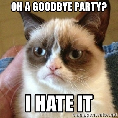 Grumpy Cat  - oh a goodbye party? i hate it