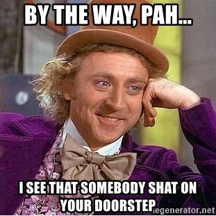 Willy Wonka - by the way, Pah... I see that somebody shat on your doorstep