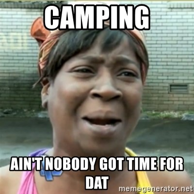 Ain't Nobody got time fo that - Camping Ain't nobody got time for dat