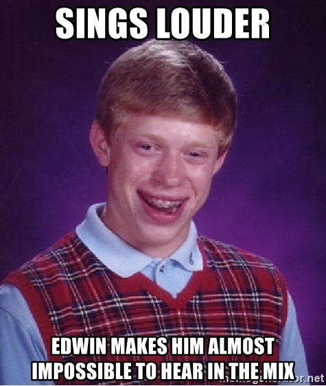 Bad Luck Brian - SINGS LOUDER EDWIN MAKES HIM ALMOST IMPOSSIBLE TO HEAR IN THE MIX
