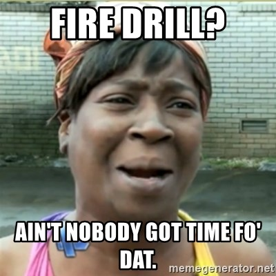 Ain't Nobody got time fo that - FIre drill? Ain't nobody got time fo' dat.