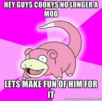 Slowpoke - hey guys cookys no longer a mod lets make fun of him for it