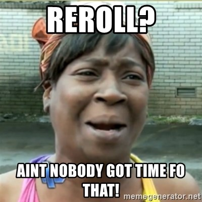 Ain't Nobody got time fo that - Reroll? Aint nobody got time fo that!