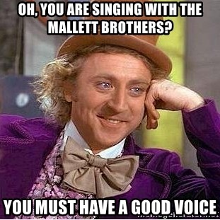 Willy Wonka - Oh, you are singing with the Mallett brothers? You must have a good voice