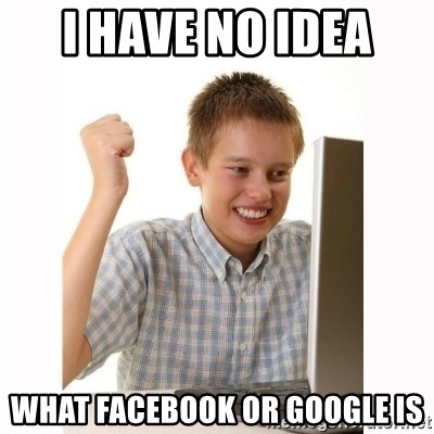 Computer kid - I HAVE NO IDEA  WHAT FACEBOOK OR GOOGLE IS
