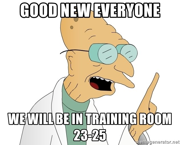 Good News Everyone - Good new everyone We will be in Training room 23-25
