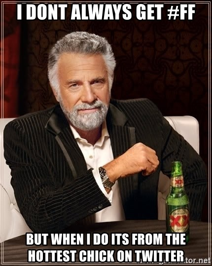 The Most Interesting Man In The World - I dont always get #ff But when I do its from the hottest chick on twitter