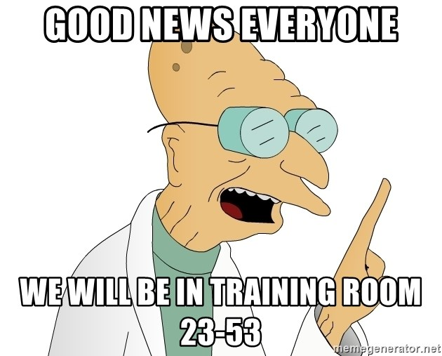 Good News Everyone - Good news everyone We will be in Training Room 23-53