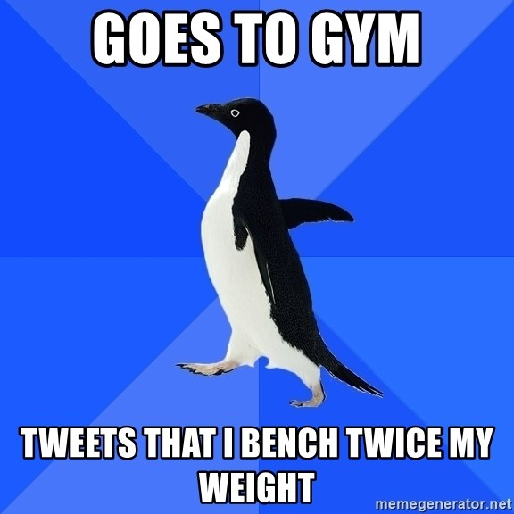 Socially Awkward Penguin - Goes to gym Tweets that I bench twice my weight
