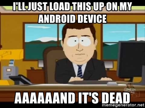 south park aand it's gone - I'll just load this up on my android device aaaaaand it's dead