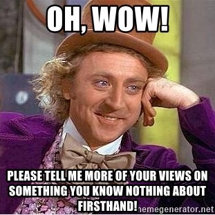 Willy Wonka - Oh, wow! please tell me more of your views on something you know nothing about firsthand!